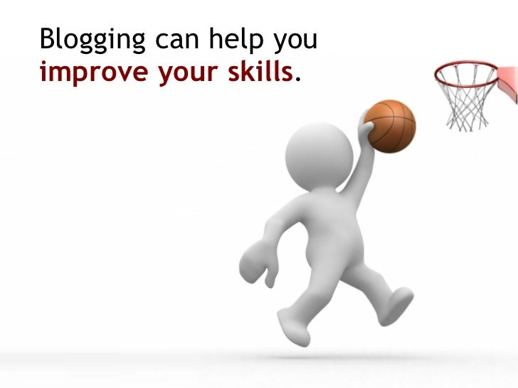 Blogging can help you  improve your skills .