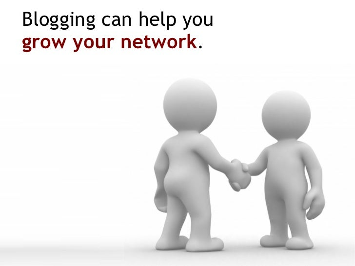 Blogging can help you  grow your network .