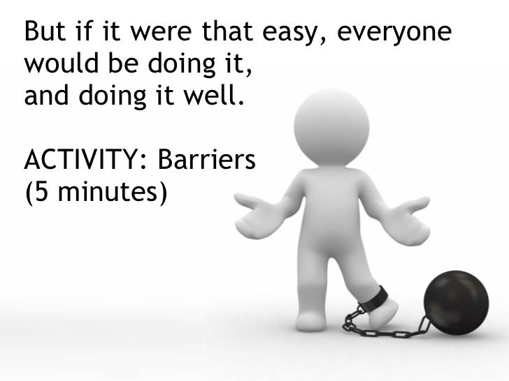 But if it were that easy, everyone would be doing it, and doing it well. ACTIVITY: Barriers  (5 minutes)