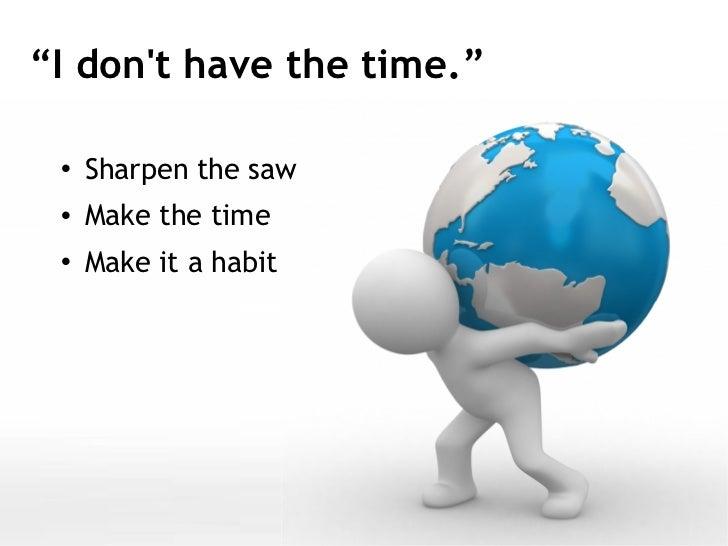 "<ul><li>Sharpen the saw </li></ul><ul><li>Make the time </li></ul><ul><li>Make it a habit </li></ul>"" I don't have the tim..."