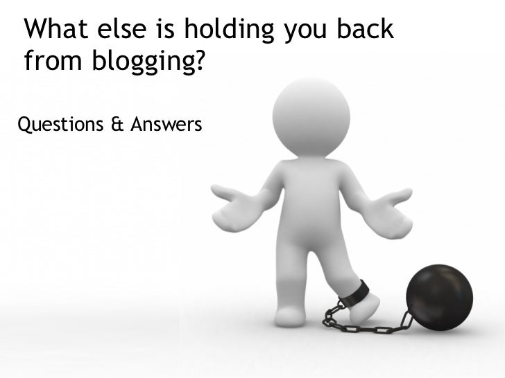 What else is holding you back from blogging? <ul><li>Questions & Answers  </li></ul>