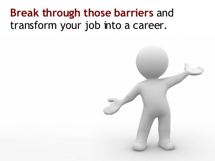 Break through those barriers  and transform your job into a career.