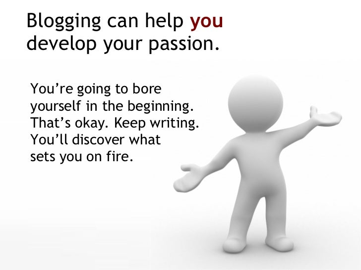 Blogging can help  you   develop your passion. <ul><li>You're going to bore  yourself in the beginning. That's okay. Keep ...