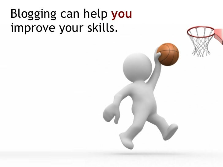 Blogging can help  you   improve your skills.
