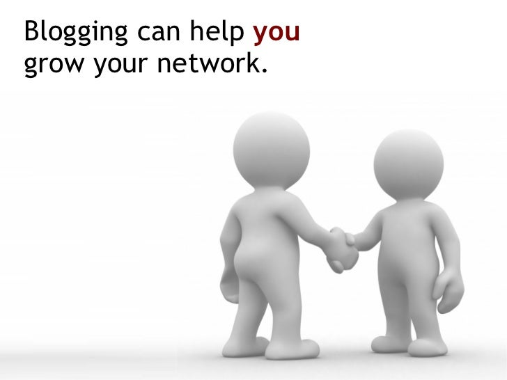 Blogging can help  you   grow your network.