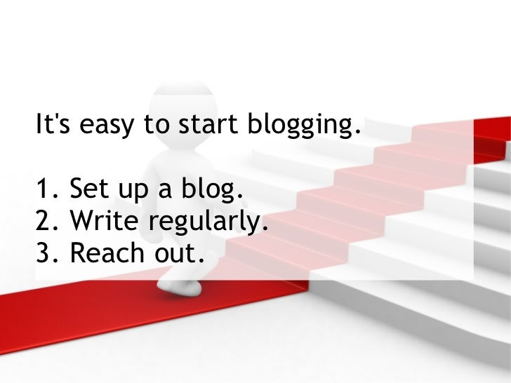 It's easy to start blogging. 1. Set up a blog.  2. Write regularly. 3. Reach out.