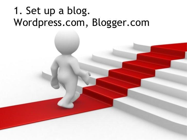 1. Set up a blog. Wordpress.com, Blogger.com
