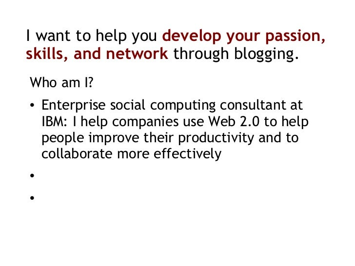 I want to help you  develop your   passion, skills, and network  through blogging. <ul><li>Who am I? </li></ul><ul><li>Ent...