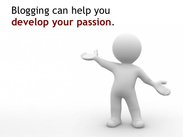 Blogging can help you  develop your passion .