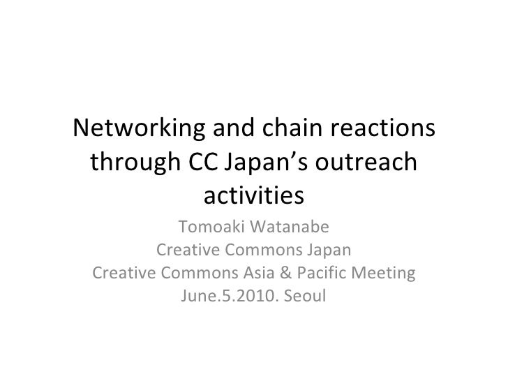 Networking and chain reactions through CC Japan's outreach activities Tomoaki Watanabe Creative Commons Japan Creative Com...