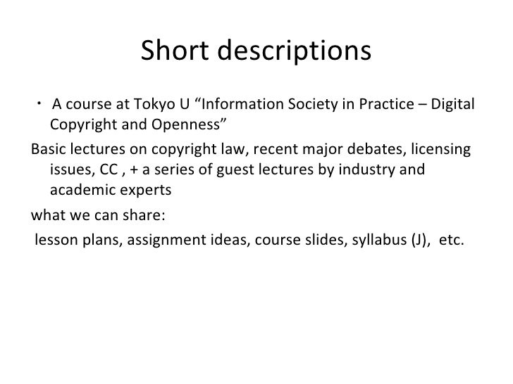 """Short descriptions <ul><li>・ A course at Tokyo U """"Information Society in Practice – Digital Copyright and Openness"""" </li><..."""