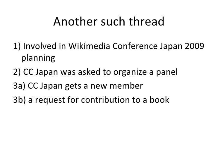 Another such thread <ul><li>1) Involved in Wikimedia Conference Japan 2009 planning </li></ul><ul><li>2) CC Japan was aske...
