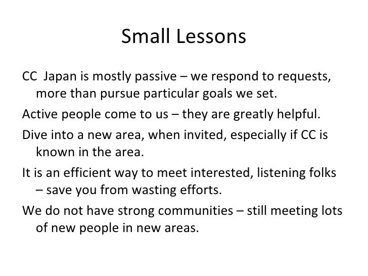 Small Lessons <ul><li>CC  Japan is mostly passive – we respond to requests, more than pursue particular goals we set.  </l...