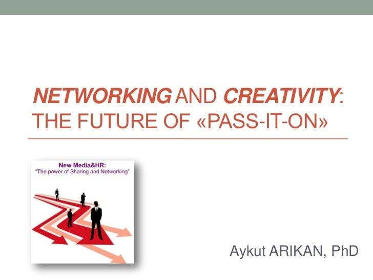 NETWORKING AND CREATIVITY:THE FUTURE OF «PASS-IT-ON»                Aykut ARIKAN, PhD