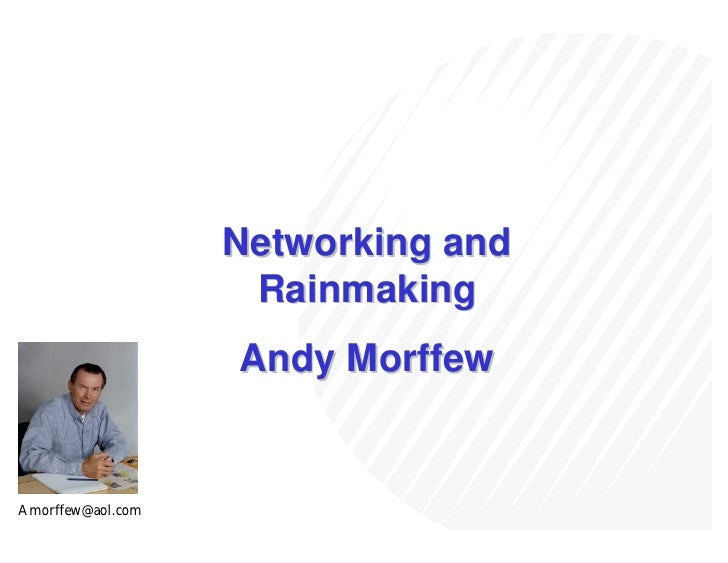 Networking and                     Rainmaking                    Andy Morffew   Amorffew@aol.com