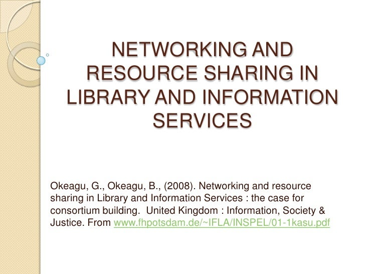 NETWORKING AND RESOURCE SHARING IN LIBRARY AND INFORMATION SERVICES Okeagu, G., Okeagu, B., (2008). Networking and resourc...