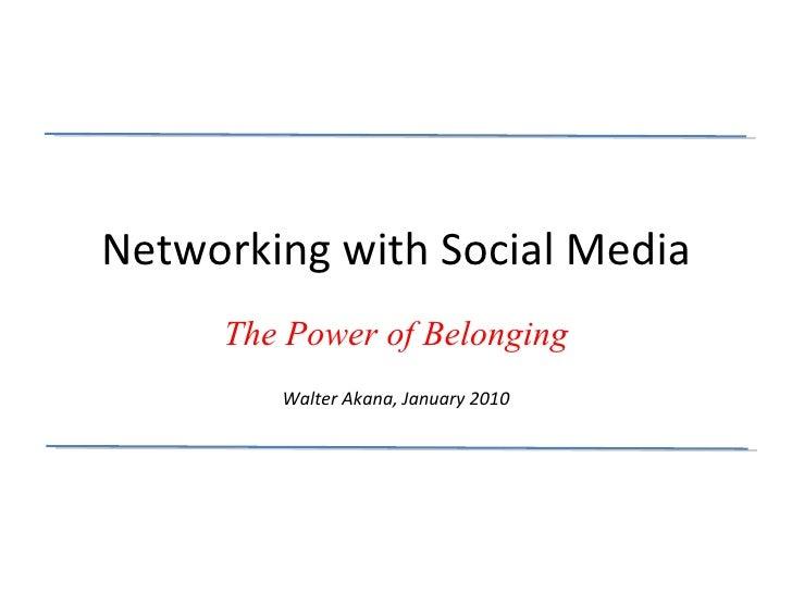 Networking with Social Media The Power of Belonging Walter Akana, January 2010