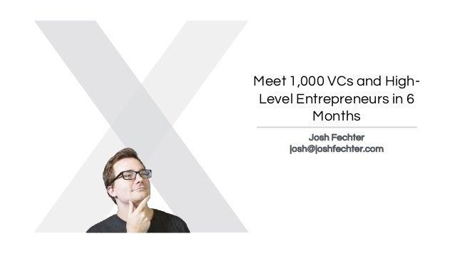 Meet 1,000 VCs and High- Level Entrepreneurs in 6 Months Josh Fechter josh@joshfechter.com