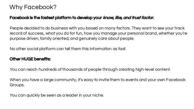 Why Facebook? Facebook is the fastest platform to develop your know, like, and trust factor. People decided to do business...