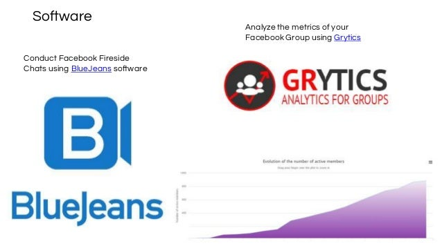 Software Analyze the metrics of your Facebook Group using Grytics Conduct Facebook Fireside Chats using BlueJeans software