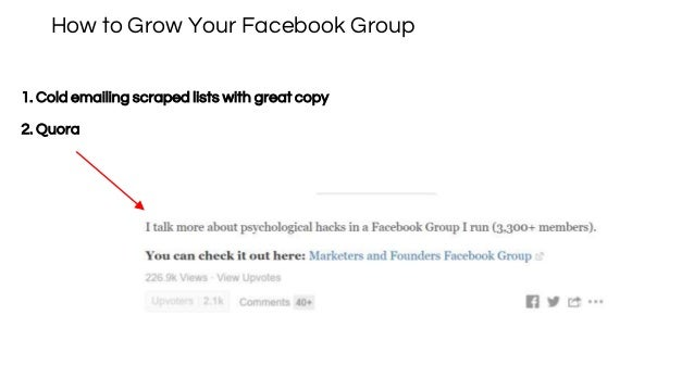 How to Grow Your Facebook Group 1. Cold emailing scraped lists with great copy 2. Quora