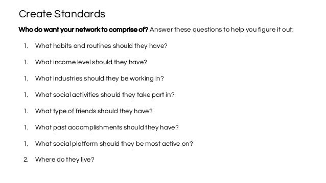 Create Standards Who do want your network to comprise of? Answer these questions to help you figure it out: 1. What habits...