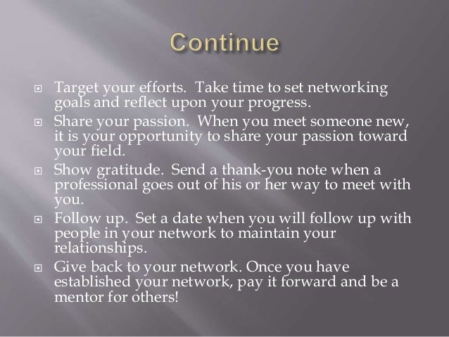  Target your efforts. Take time to set networking goals and reflect upon your progress.  Share your passion. When you me...