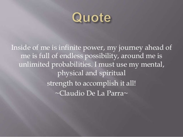 Inside of me is infinite power, my journey ahead of me is full of endless possibility, around me is unlimited probabilitie...