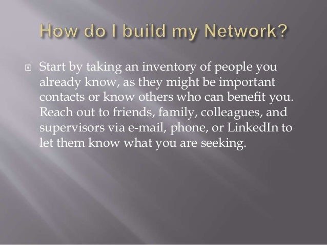  Start by taking an inventory of people you already know, as they might be important contacts or know others who can bene...
