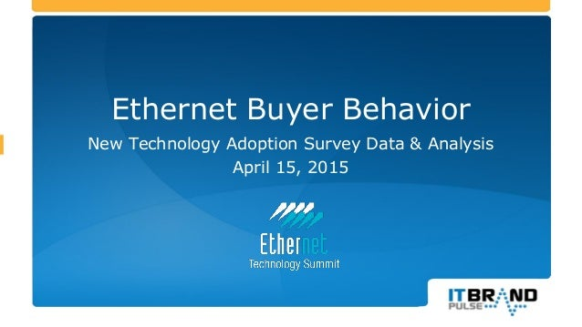 Ethernet Buyer Behavior New Technology Adoption Survey Data & Analysis April 15, 2015