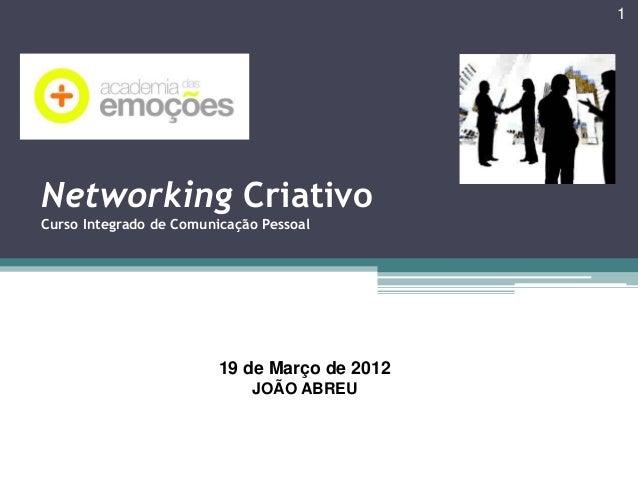 1  Networking Criativo Curso Integrado de Comunicação Pessoal  19 de Março de 2012 JOÃO ABREU