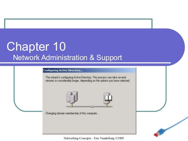 Chapter 10 Network Administration & Support  Networking Concepts – Eric Vanderburg ©2005