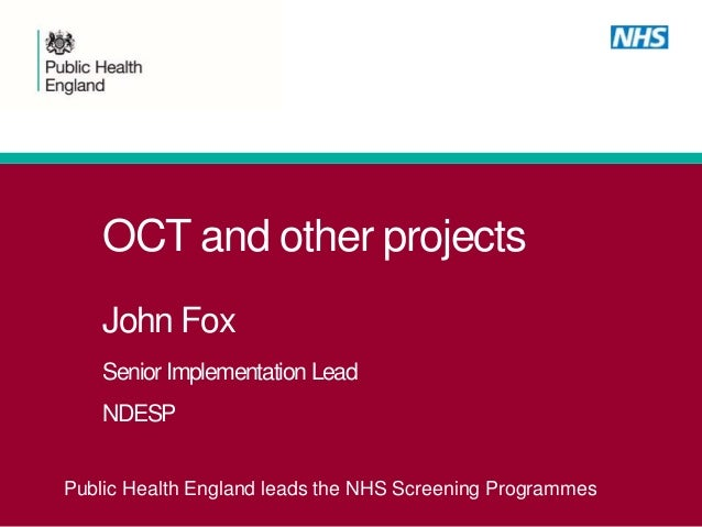 OCT and other projects John Fox Senior Implementation Lead NDESP Public Health England leads the NHS Screening Programmes