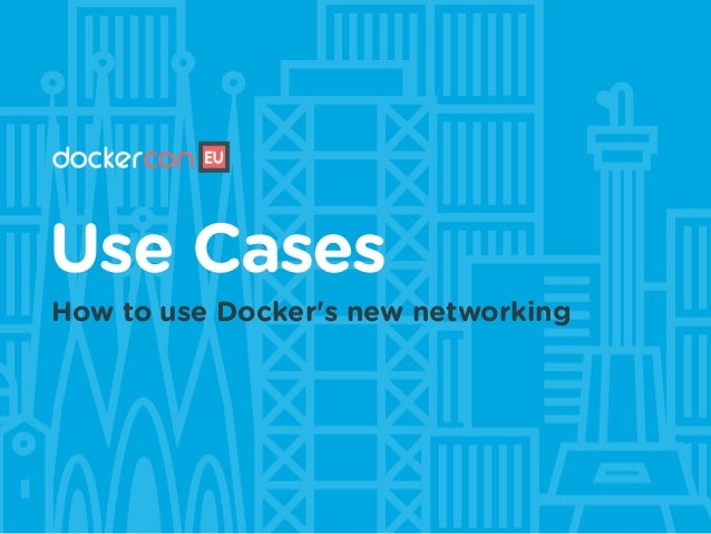 Use Cases How to use Docker's new networking