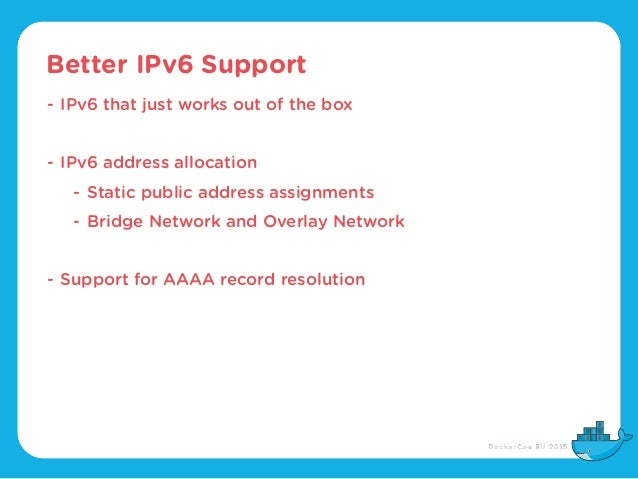 Better IPv6 Support - IPv6 that just works out of the box - IPv6 address allocation - Static public address assignments - ...