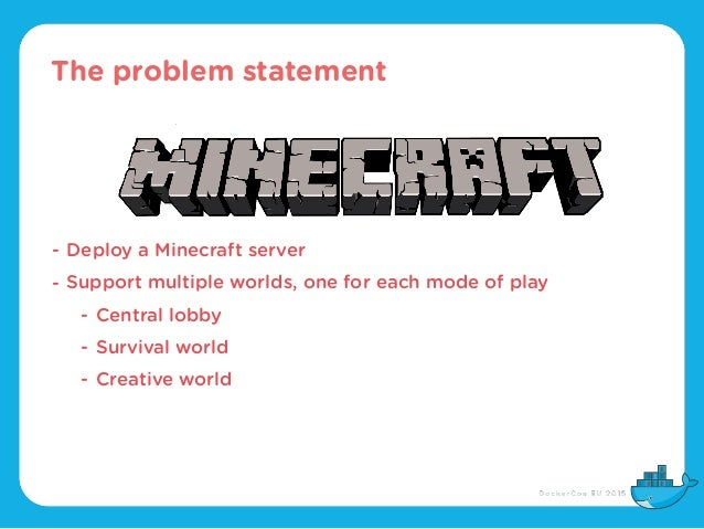 The problem statement - Deploy a Minecraft server - Support multiple worlds, one for each mode of play - Central lobby - S...
