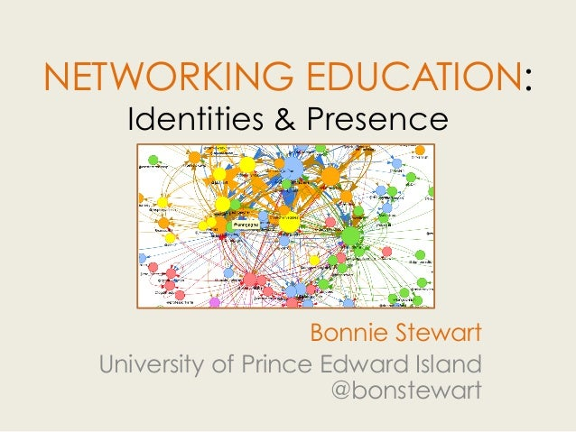 NETWORKING EDUCATION: Identities & Presence Bonnie Stewart University of Prince Edward Island @bonstewart
