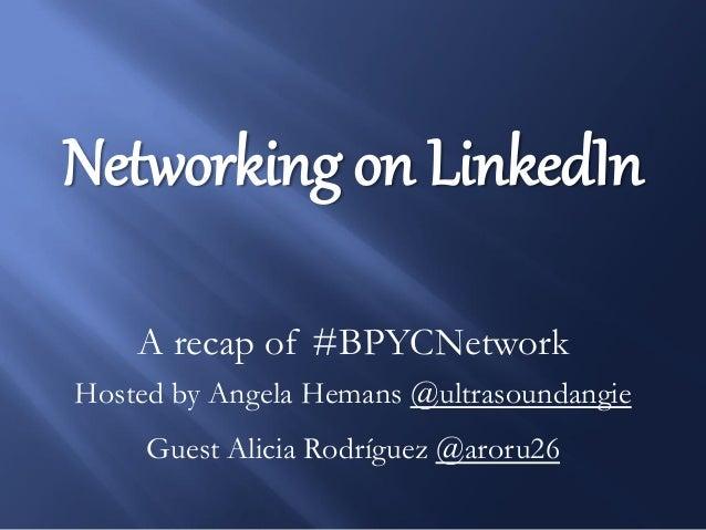 Networking on LinkedIn A recap of #BPYCNetwork Hosted by Angela Hemans @ultrasoundangie Guest Alicia Rodríguez @aroru26