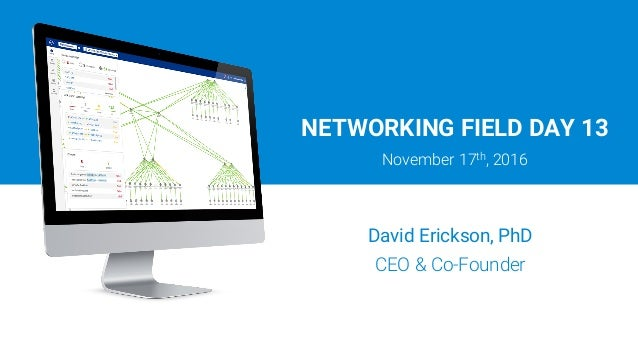 NETWORKING FIELD DAY 13 November 17th, 2016 David Erickson, PhD CEO & Co-Founder