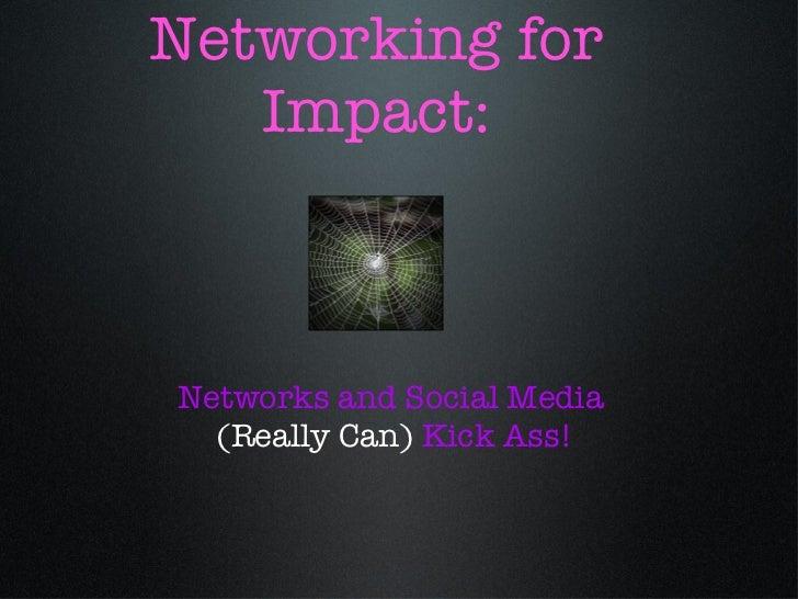 Networking for Impact: <ul><li>Networks and Social Media </li></ul><ul><li>(Really Can)  Kick Ass! </li></ul>