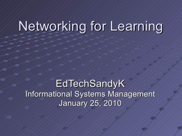 Networking for Learning EdTechSandyK Informational Systems Management January 25, 2010