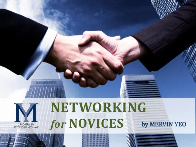 O p p o r t u n i t y b e y o n d h a n d s h a k e NETWORKING for NOVICES