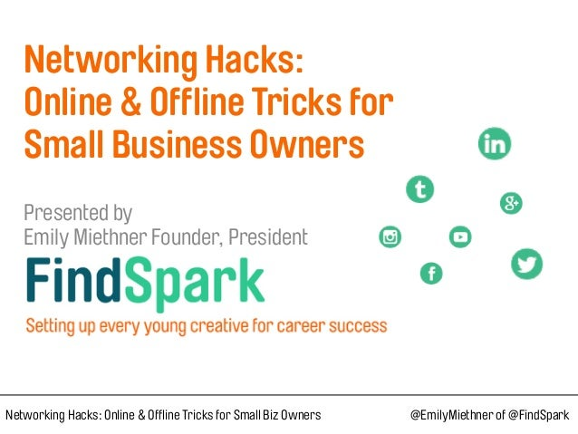 Networking Hacks:  Online & Offline Tricks for Small Business Owners  Presented by  Emily Miethner Founder, Preside...