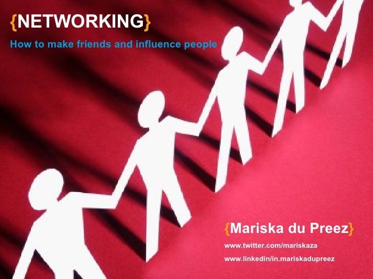 { NETWORKING } How to make friends and influence people { Mariska du Preez } www.twitter.com/mariskaza www.linkedin/in.mar...