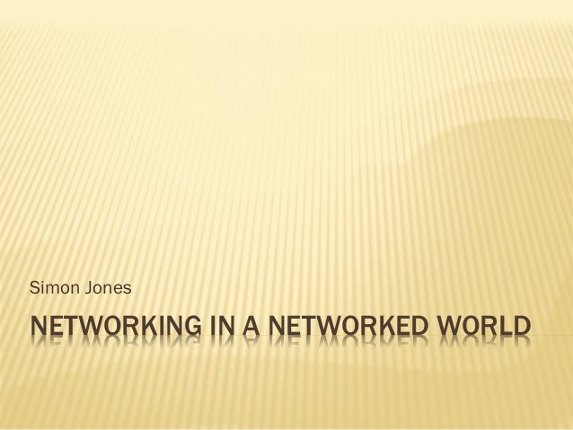 Simon JonesNETWORKING IN A NETWORKED WORLD