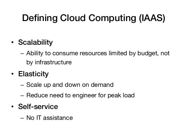 Defining Cloud Computing (IAAS)!• Scalability!   – Ability to consume resources limited by budget, not      by infrastruc...