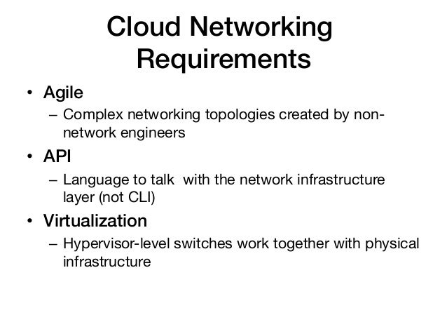 Cloud Networking              Requirements!• Agile!   – Complex networking topologies created by non-      network engin...