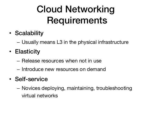 Cloud Networking              Requirements!• Scalability!   – Usually means L3 in the physical infrastructure• Elastici...