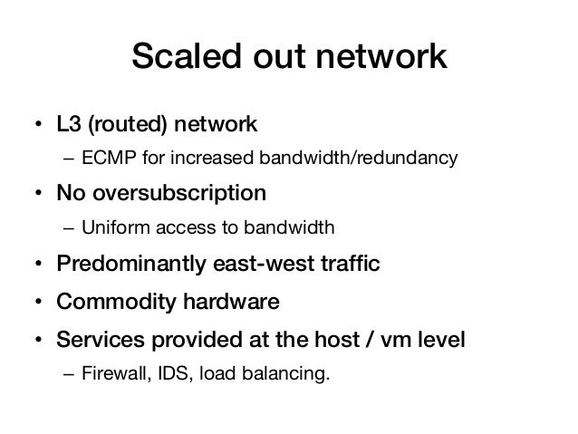 Scaled out network!• L3 (routed) network!  – ECMP for increased bandwidth/redundancy• No oversubscription!  – Uniform ...