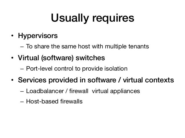 Usually requires!• Hypervisors!   – To share the same host with multiple tenants• Virtual (software) switches!   – Por...